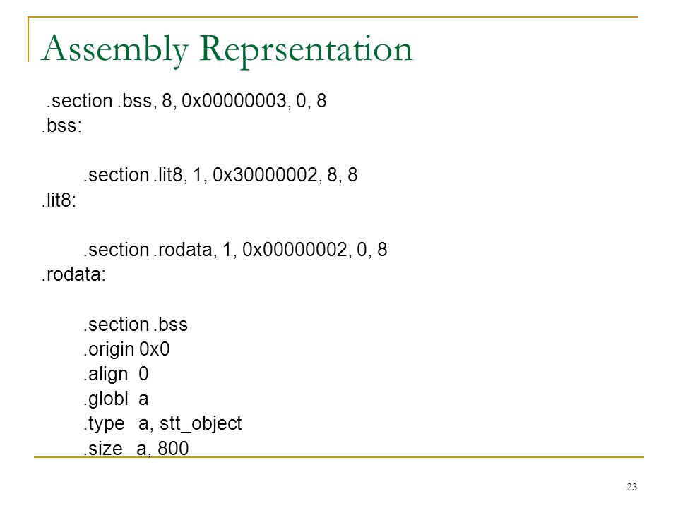 23 Assembly Reprsentation.section.bss, 8, 0x00000003, 0, 8.bss:.section.lit8, 1, 0x30000002, 8, 8.lit8:.section.rodata, 1, 0x00000002, 0, 8.rodata:.section.bss.origin 0x0.align 0.globl a.type a, stt_object.size a, 800