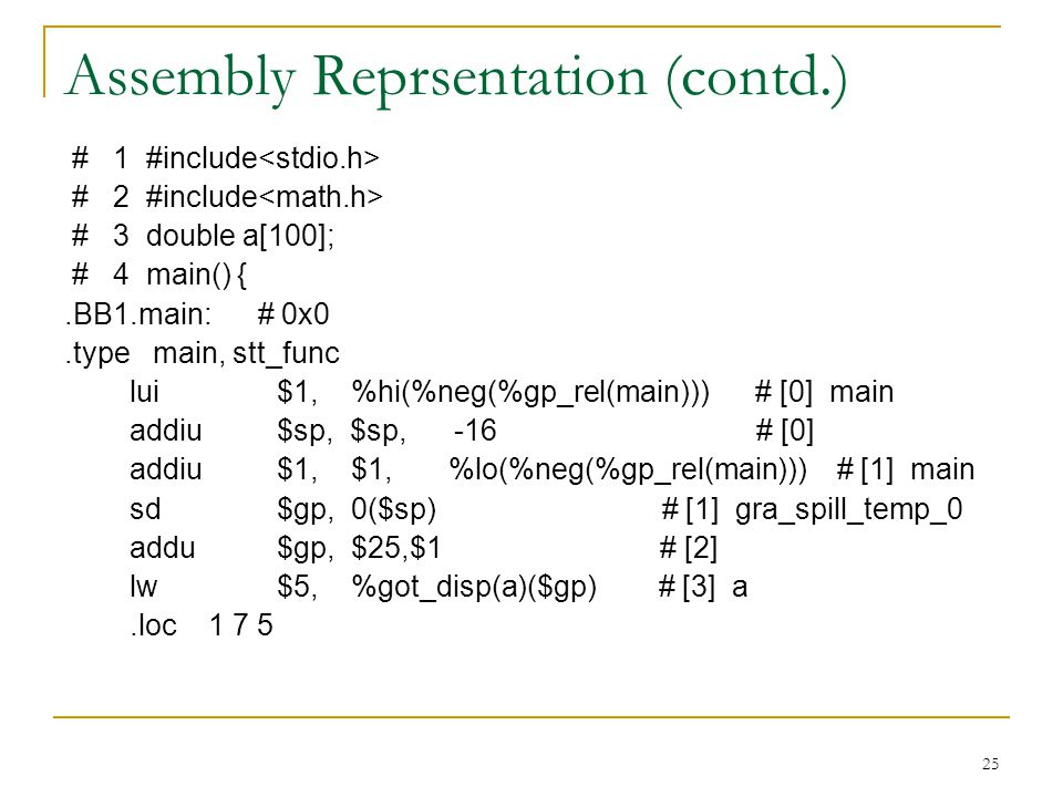 25 Assembly Reprsentation (contd.) # 1 #include # 2 #include # 3 double a[100]; # 4 main() {.BB1.main: # 0x0.type main, stt_func lui $1, %hi(%neg(%gp_rel(main))) # [0] main addiu $sp, $sp, -16 # [0] addiu $1, $1, %lo(%neg(%gp_rel(main))) # [1] main sd $gp, 0($sp) # [1] gra_spill_temp_0 addu $gp, $25,$1 # [2] lw $5, %got_disp(a)($gp) # [3] a.loc 1 7 5