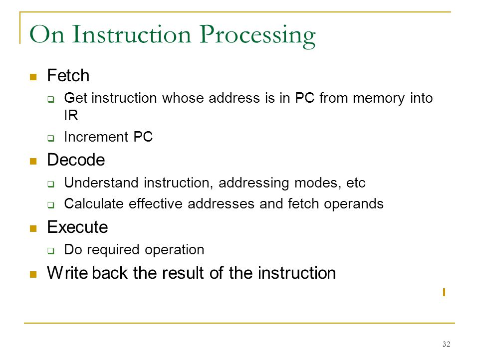 32 On Instruction Processing Fetch Get instruction whose address is in PC from memory into IR Increment PC Decode Understand instruction, addressing modes, etc Calculate effective addresses and fetch operands Execute Do required operation Write back the result of the instruction