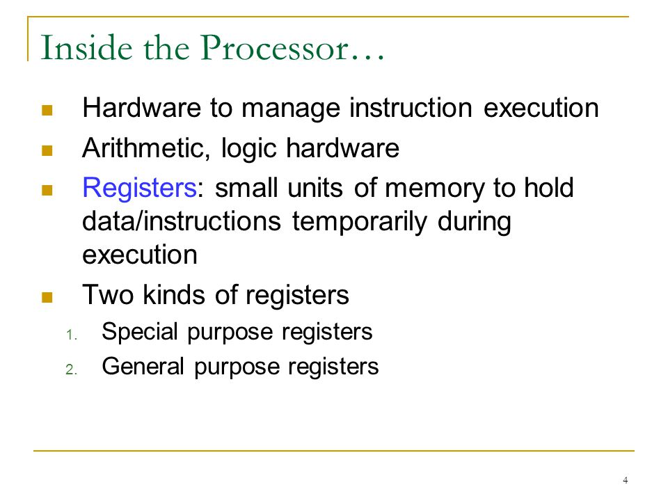 4 Inside the Processor… Hardware to manage instruction execution Arithmetic, logic hardware Registers: small units of memory to hold data/instructions temporarily during execution Two kinds of registers 1.