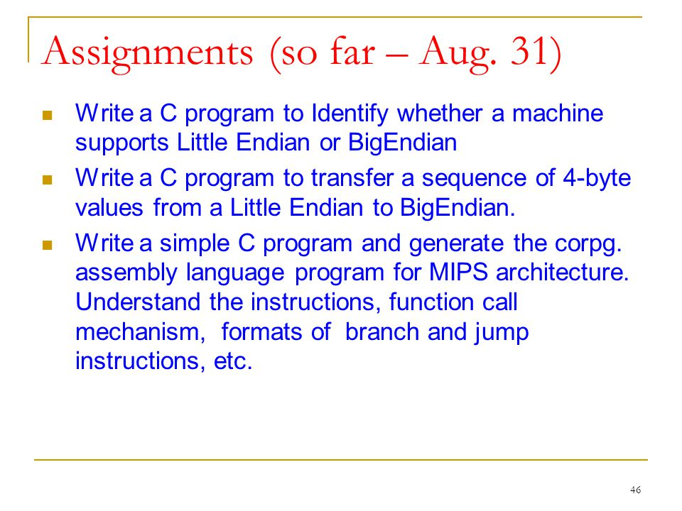 46 Assignments (so far – Aug. 31) Write a C program to Identify whether a machine supports Little Endian or BigEndian Write a C program to transfer a
