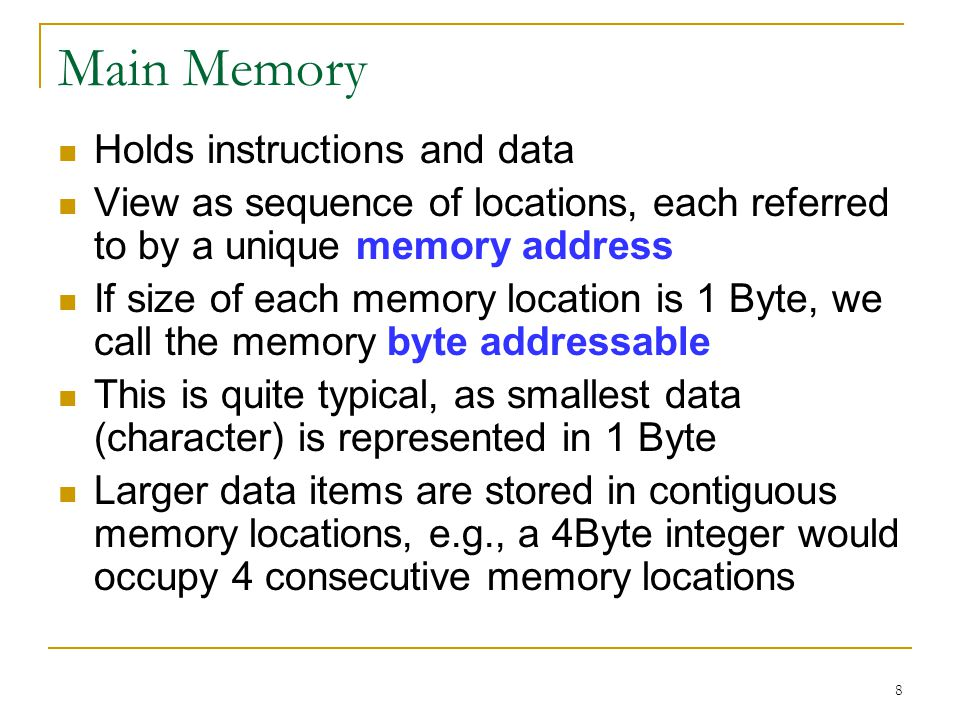 8 Main Memory Holds instructions and data View as sequence of locations, each referred to by a unique memory address If size of each memory location is 1 Byte, we call the memory byte addressable This is quite typical, as smallest data (character) is represented in 1 Byte Larger data items are stored in contiguous memory locations, e.g., a 4Byte integer would occupy 4 consecutive memory locations