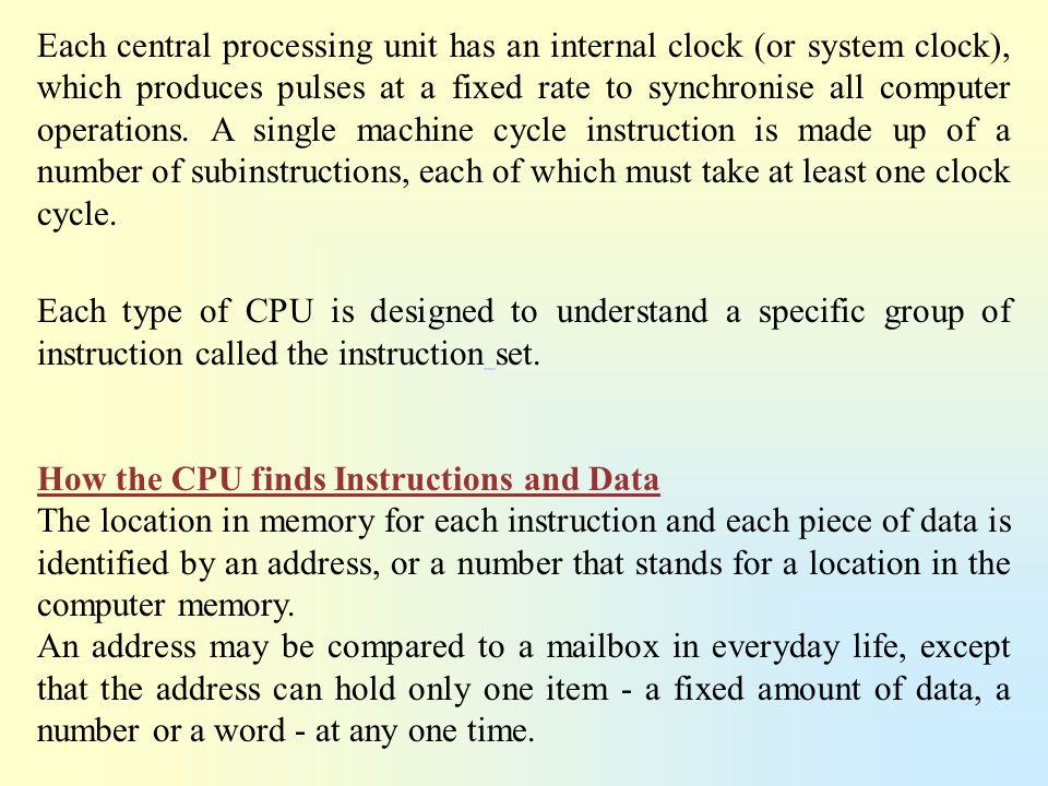 Each central processing unit has an internal clock (or system clock), which produces pulses at a fixed rate to synchronise all computer operations. A