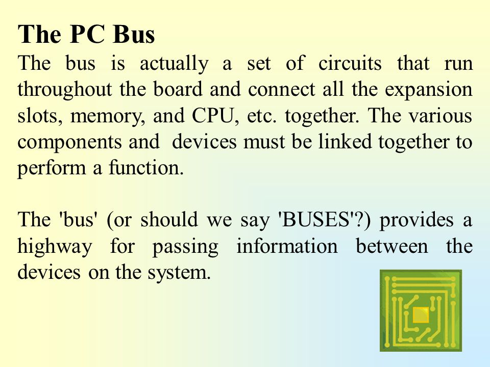 The PC Bus The bus is actually a set of circuits that run throughout the board and connect all the expansion slots, memory, and CPU, etc. together. Th