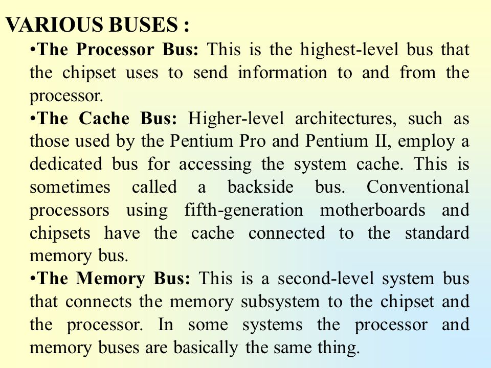 VARIOUS BUSES : The Processor Bus: This is the highest-level bus that the chipset uses to send information to and from the processor. The Cache Bus: H