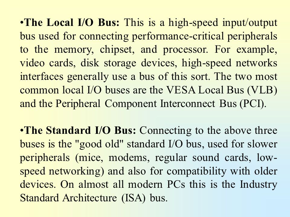 The Local I/O Bus: This is a high-speed input/output bus used for connecting performance-critical peripherals to the memory, chipset, and processor. F