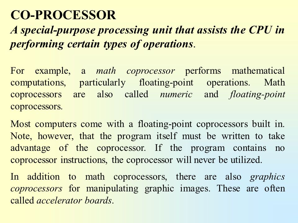 CO-PROCESSOR A special-purpose processing unit that assists the CPU in performing certain types of operations. For example, a math coprocessor perform