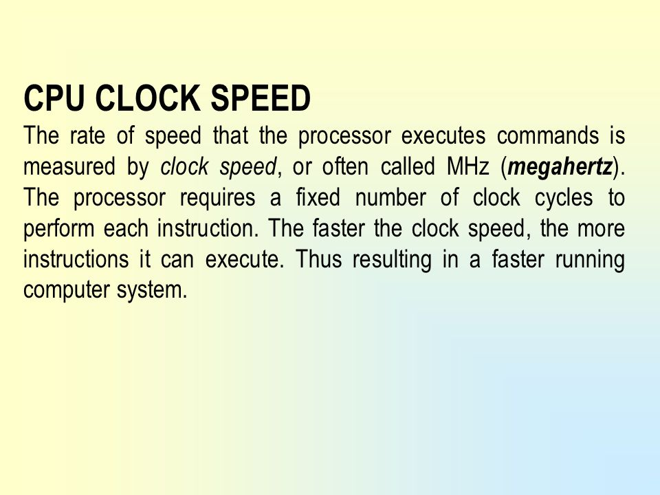 CPU CLOCK SPEED The rate of speed that the processor executes commands is measured by clock speed, or often called MHz ( megahertz ). The processor re