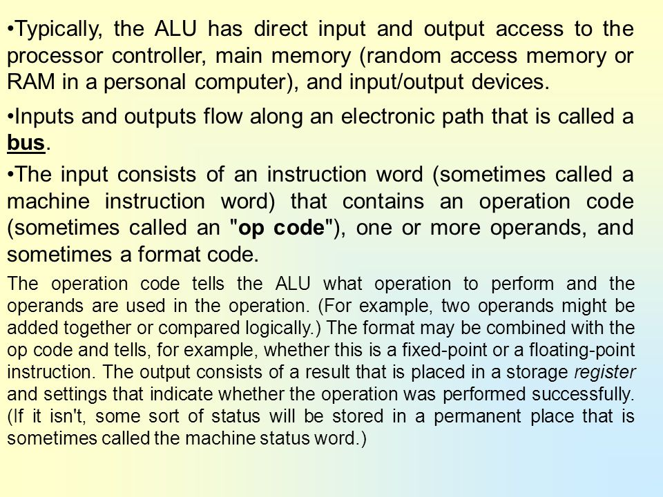 Typically, the ALU has direct input and output access to the processor controller, main memory (random access memory or RAM in a personal computer), a