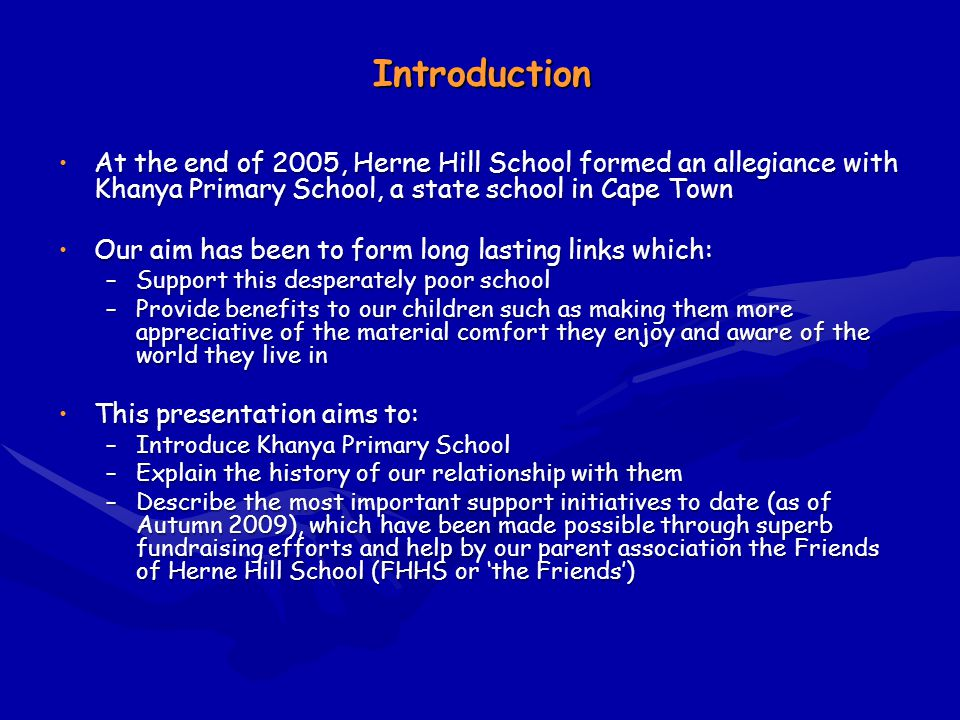 Introduction At the end of 2005, Herne Hill School formed an allegiance with Khanya Primary School, a state school in Cape TownAt the end of 2005, Herne Hill School formed an allegiance with Khanya Primary School, a state school in Cape Town Our aim has been to form long lasting links which:Our aim has been to form long lasting links which: –Support this desperately poor school –Provide benefits to our children such as making them more appreciative of the material comfort they enjoy and aware of the world they live in This presentation aims to:This presentation aims to: –Introduce Khanya Primary School –Explain the history of our relationship with them –Describe the most important support initiatives to date (as of Autumn 2009), which have been made possible through superb fundraising efforts and help by our parent association the Friends of Herne Hill School (FHHS or the Friends)