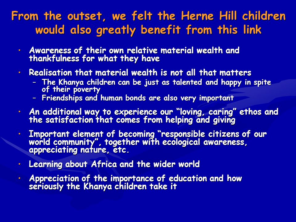 From the outset, we felt the Herne Hill children would also greatly benefit from this link Awareness of their own relative material wealth and thankfulness for what they haveAwareness of their own relative material wealth and thankfulness for what they have Realisation that material wealth is not all that mattersRealisation that material wealth is not all that matters –The Khanya children can be just as talented and happy in spite of their poverty –Friendships and human bonds are also very important An additional way to experience our loving, caring ethos and the satisfaction that comes from helping and givingAn additional way to experience our loving, caring ethos and the satisfaction that comes from helping and giving Important element of becoming responsible citizens of our world community, together with ecological awareness, appreciating nature, etc.Important element of becoming responsible citizens of our world community, together with ecological awareness, appreciating nature, etc.