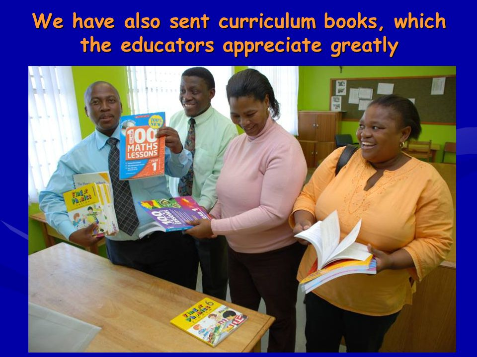 We have also sent curriculum books, which the educators appreciate greatly