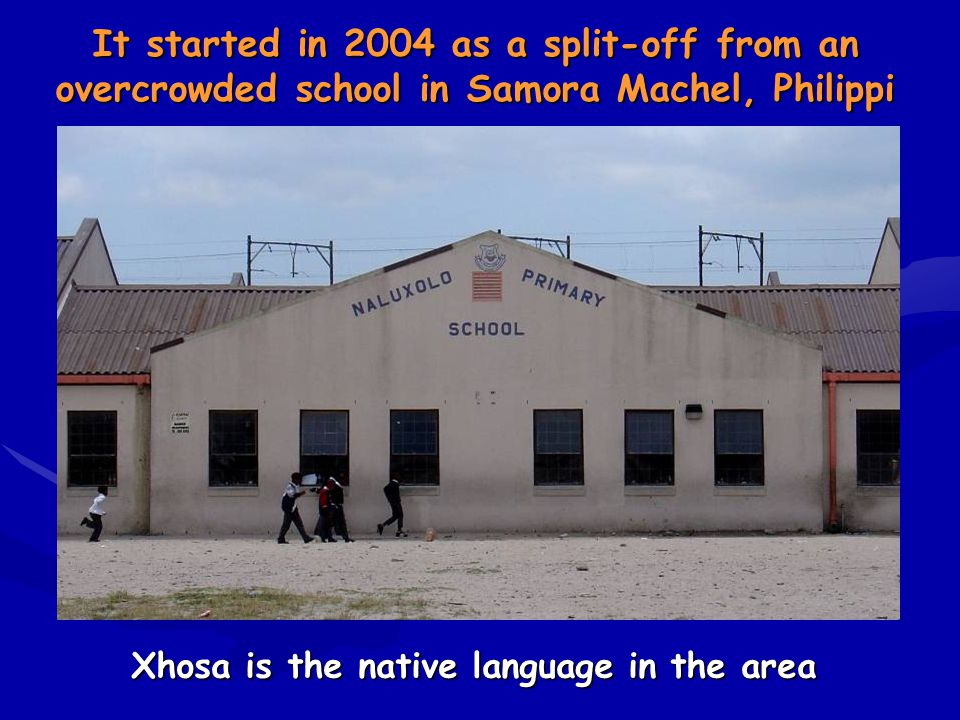 It started in 2004 as a split-off from an overcrowded school in Samora Machel, Philippi Xhosa is the native language in the area