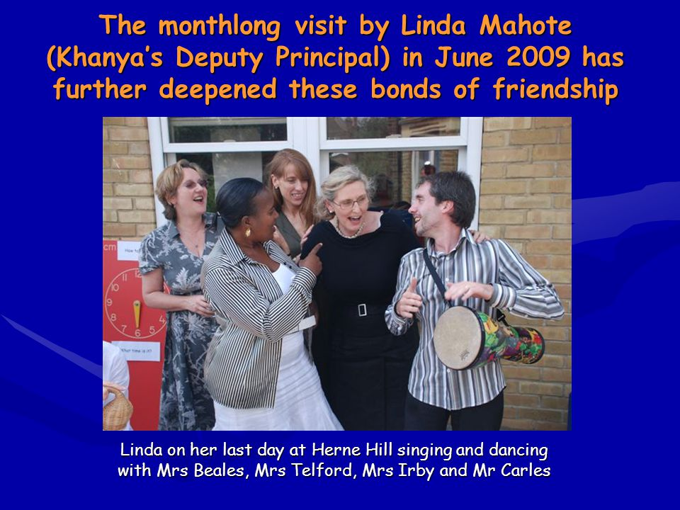 Linda on her last day at Herne Hill singing and dancing with Mrs Beales, Mrs Telford, Mrs Irby and Mr Carles Linda on her last day at Herne Hill singing and dancing with Mrs Beales, Mrs Telford, Mrs Irby and Mr Carles The monthlong visit by Linda Mahote (Khanyas Deputy Principal) in June 2009 has further deepened these bonds of friendship