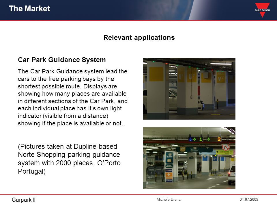 Carpark II Michele Brena 04.07.2009 The Market Relevant applications Car Park Guidance System The Car Park Guidance system lead the cars to the free p