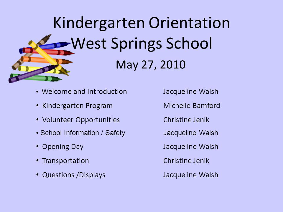 Kindergarten Orientation West Springs School May 27, 2010 Welcome and IntroductionJacqueline Walsh Kindergarten ProgramMichelle Bamford Volunteer OpportunitiesChristine Jenik School Information / SafetyJacqueline Walsh Opening Day Jacqueline Walsh TransportationChristine Jenik Questions /DisplaysJacqueline Walsh