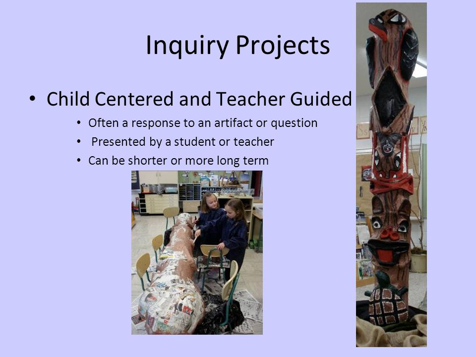 Inquiry Projects Child Centered and Teacher Guided Often a response to an artifact or question Presented by a student or teacher Can be shorter or more long term