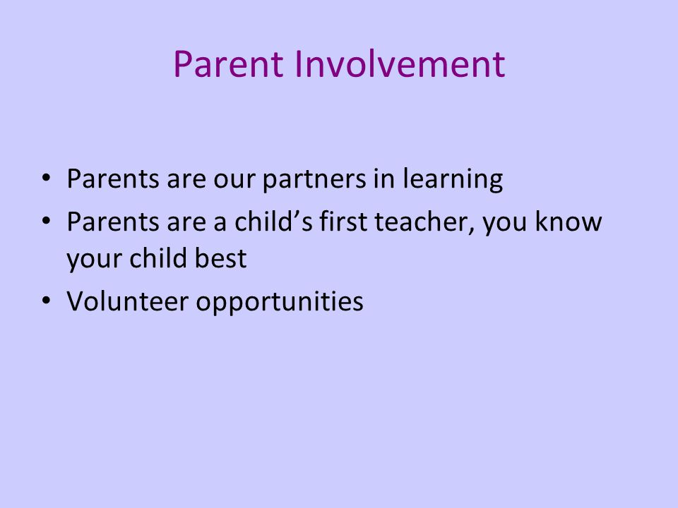 Parent Involvement Parents are our partners in learning Parents are a childs first teacher, you know your child best Volunteer opportunities