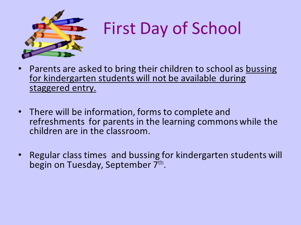 First Day of School Parents are asked to bring their children to school as bussing for kindergarten students will not be available during staggered entry.