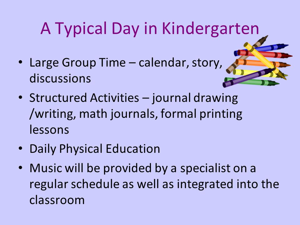 A Typical Day in Kindergarten Large Group Time – calendar, story, discussions Structured Activities – journal drawing /writing, math journals, formal printing lessons Daily Physical Education Music will be provided by a specialist on a regular schedule as well as integrated into the classroom