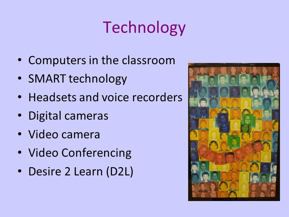 Technology Computers in the classroom SMART technology Headsets and voice recorders Digital cameras Video camera Video Conferencing Desire 2 Learn (D2L)