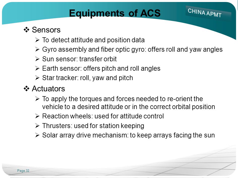 Page 32 Equipments of ACS Sensors To detect attitude and position data Gyro assembly and fiber optic gyro: offers roll and yaw angles Sun sensor: tran