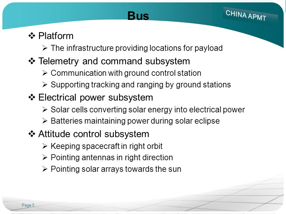 Page 5 Bus Platform The infrastructure providing locations for payload Telemetry and command subsystem Communication with ground control station Supporting tracking and ranging by ground stations Electrical power subsystem Solar cells converting solar energy into electrical power Batteries maintaining power during solar eclipse Attitude control subsystem Keeping spacecraft in right orbit Pointing antennas in right direction Pointing solar arrays towards the sun