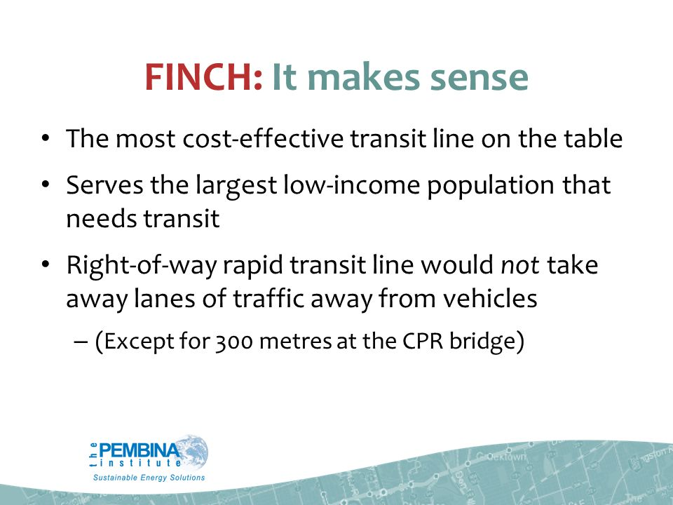 FINCH: It makes sense The most cost-effective transit line on the table Serves the largest low-income population that needs transit Right-of-way rapid transit line would not take away lanes of traffic away from vehicles – (Except for 300 metres at the CPR bridge)
