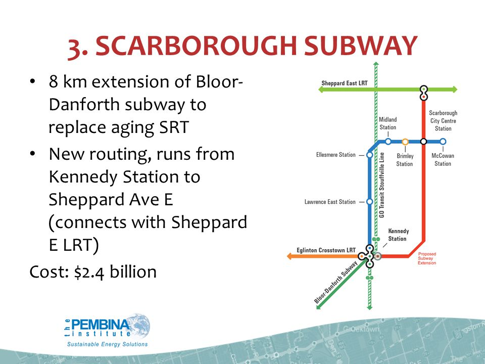 3. SCARBOROUGH SUBWAY 8 km extension of Bloor- Danforth subway to replace aging SRT New routing, runs from Kennedy Station to Sheppard Ave E (connects