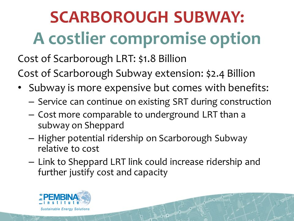 SCARBOROUGH SUBWAY: A costlier compromise option Cost of Scarborough LRT: $1.8 Billion Cost of Scarborough Subway extension: $2.4 Billion Subway is more expensive but comes with benefits: – Service can continue on existing SRT during construction – Cost more comparable to underground LRT than a subway on Sheppard – Higher potential ridership on Scarborough Subway relative to cost – Link to Sheppard LRT link could increase ridership and further justify cost and capacity