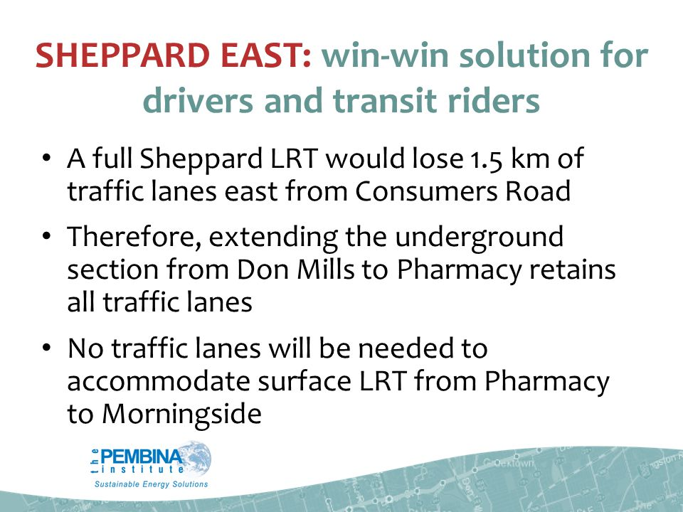 SHEPPARD EAST: win-win solution for drivers and transit riders A full Sheppard LRT would lose 1.5 km of traffic lanes east from Consumers Road Therefore, extending the underground section from Don Mills to Pharmacy retains all traffic lanes No traffic lanes will be needed to accommodate surface LRT from Pharmacy to Morningside