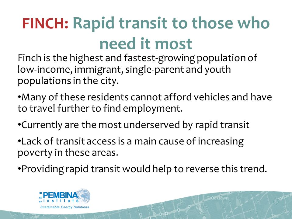 FINCH: Rapid transit to those who need it most Finch is the highest and fastest-growing population of low-income, immigrant, single-parent and youth populations in the city.