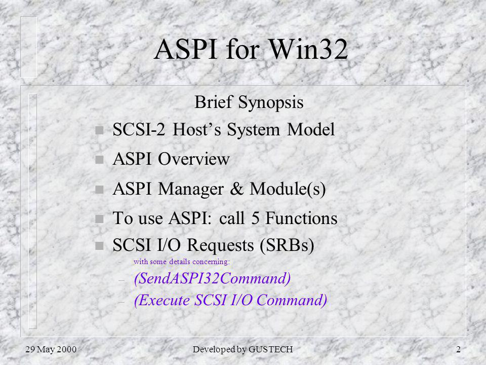 29 May 2000Developed by GUSTECH2 ASPI for Win32 Brief Synopsis n SCSI-2 Hosts System Model n ASPI Overview n ASPI Manager & Module(s) n To use ASPI: call 5 Functions n SCSI I/O Requests (SRBs) – with some details concerning: – (SendASPI32Command) – (Execute SCSI I/O Command)