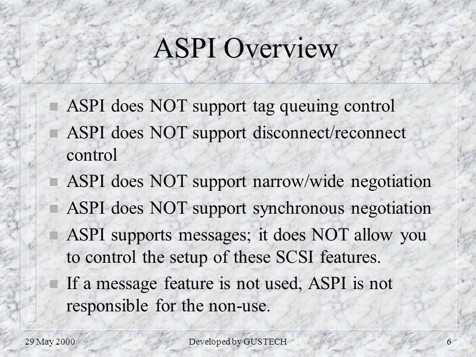 29 May 2000Developed by GUSTECH6 ASPI Overview n ASPI does NOT support tag queuing control n ASPI does NOT support disconnect/reconnect control n ASPI does NOT support narrow/wide negotiation n ASPI does NOT support synchronous negotiation n ASPI supports messages; it does NOT allow you to control the setup of these SCSI features.