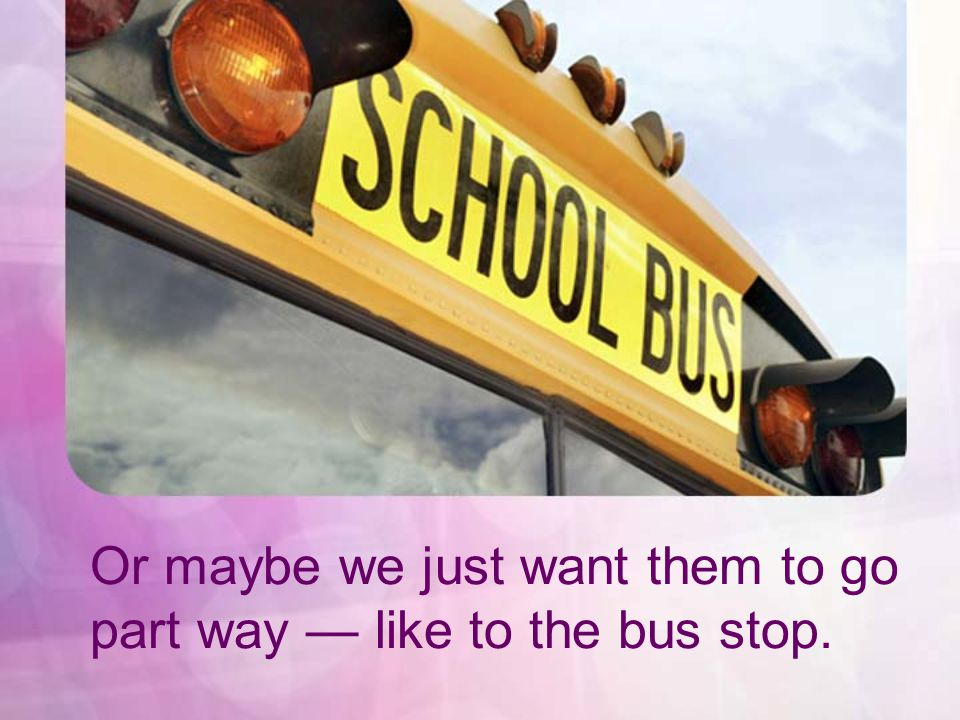 Or maybe we just want them to go part way like to the bus stop.