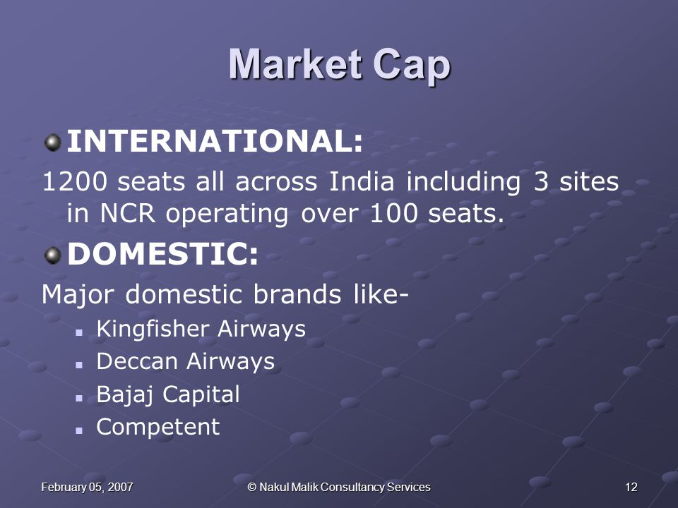 12February 05, 2007© Nakul Malik Consultancy Services Market Cap INTERNATIONAL: 1200 seats all across India including 3 sites in NCR operating over 100 seats.
