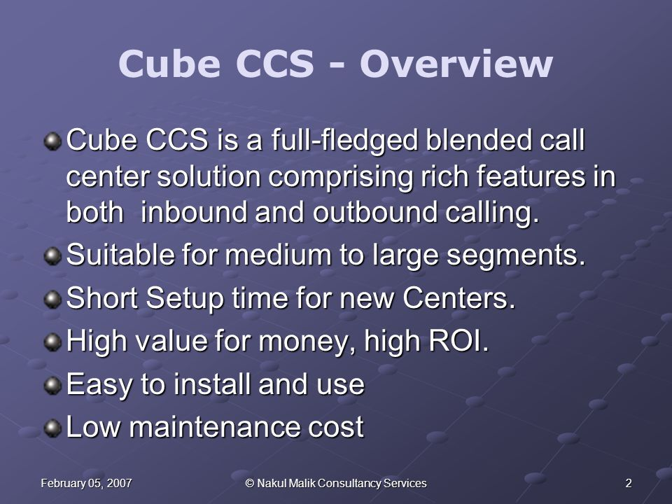 2February 05, 2007© Nakul Malik Consultancy Services Cube CCS - Overview Cube CCS is a full-fledged blended call center solution comprising rich features in both inbound and outbound calling.