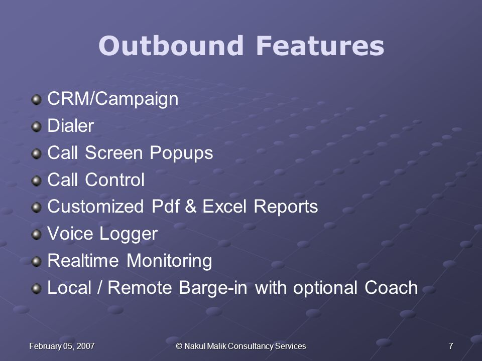 7February 05, 2007© Nakul Malik Consultancy Services Outbound Features CRM/Campaign Dialer Call Screen Popups Call Control Customized Pdf & Excel Reports Voice Logger Realtime Monitoring Local / Remote Barge-in with optional Coach
