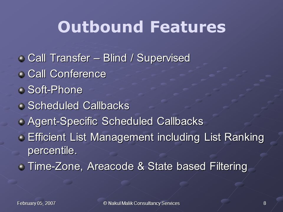 8February 05, 2007© Nakul Malik Consultancy Services Outbound Features Call Transfer – Blind / Supervised Call Conference Soft-Phone Scheduled Callbacks Agent-Specific Scheduled Callbacks Efficient List Management including List Ranking percentile.