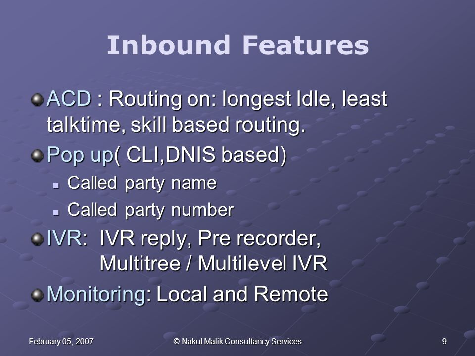 9February 05, 2007© Nakul Malik Consultancy Services Inbound Features ACD : Routing on: longest Idle, least talktime, skill based routing.