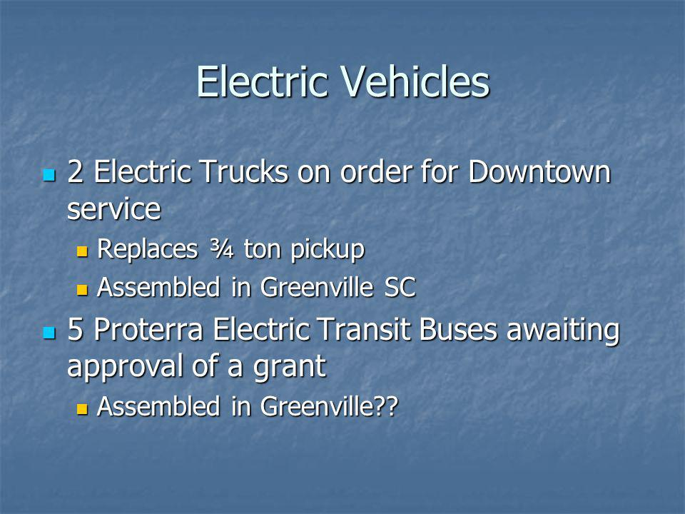 Electric Vehicles 2 Electric Trucks on order for Downtown service 2 Electric Trucks on order for Downtown service Replaces ¾ ton pickup Replaces ¾ ton pickup Assembled in Greenville SC Assembled in Greenville SC 5 Proterra Electric Transit Buses awaiting approval of a grant 5 Proterra Electric Transit Buses awaiting approval of a grant Assembled in Greenville?.