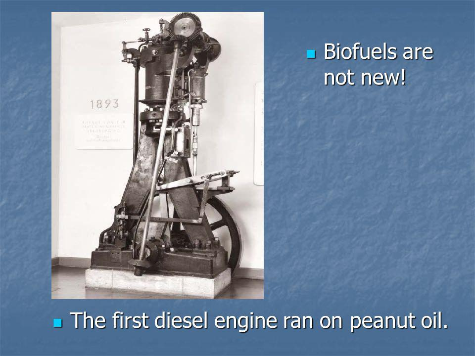 Biofuels are not new! Biofuels are not new! The first diesel engine ran on peanut oil. The first diesel engine ran on peanut oil.