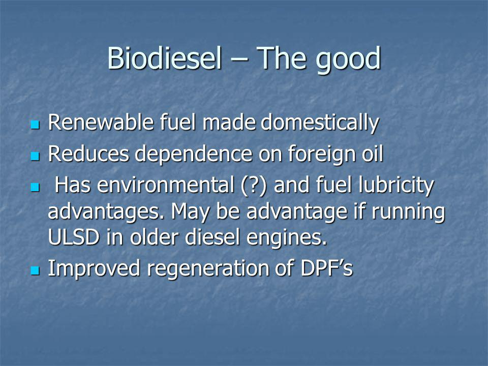 Biodiesel – The good Renewable fuel made domestically Renewable fuel made domestically Reduces dependence on foreign oil Reduces dependence on foreign