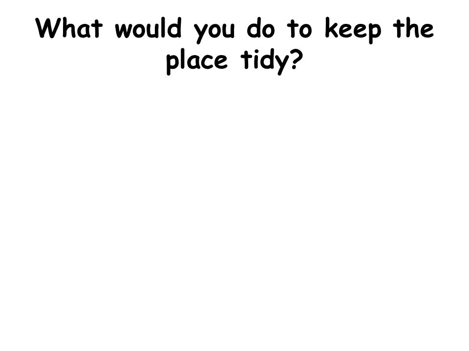What would you do to keep the place tidy?