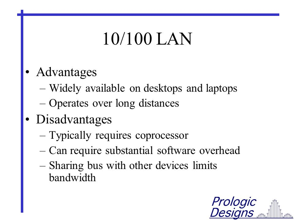 10/100 LAN Advantages –Widely available on desktops and laptops –Operates over long distances Disadvantages –Typically requires coprocessor –Can require substantial software overhead –Sharing bus with other devices limits bandwidth