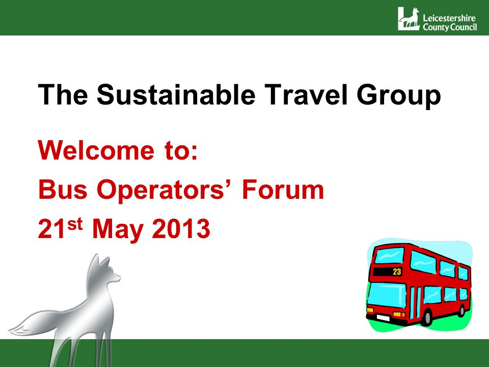 The Sustainable Travel Group Welcome to: Bus Operators Forum 21 st May 2013