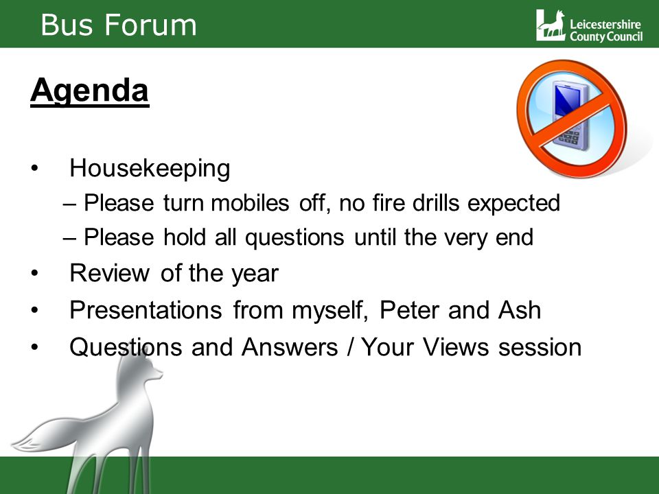 Bus Forum Agenda Housekeeping –Please turn mobiles off, no fire drills expected –Please hold all questions until the very end Review of the year Presentations from myself, Peter and Ash Questions and Answers / Your Views session