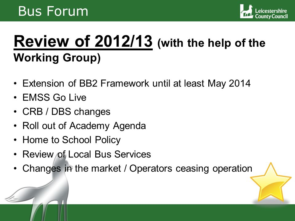 Bus Forum Review of 2012/13 (with the help of the Working Group) Extension of BB2 Framework until at least May 2014 EMSS Go Live CRB / DBS changes Roll out of Academy Agenda Home to School Policy Review of Local Bus Services Changes in the market / Operators ceasing operation