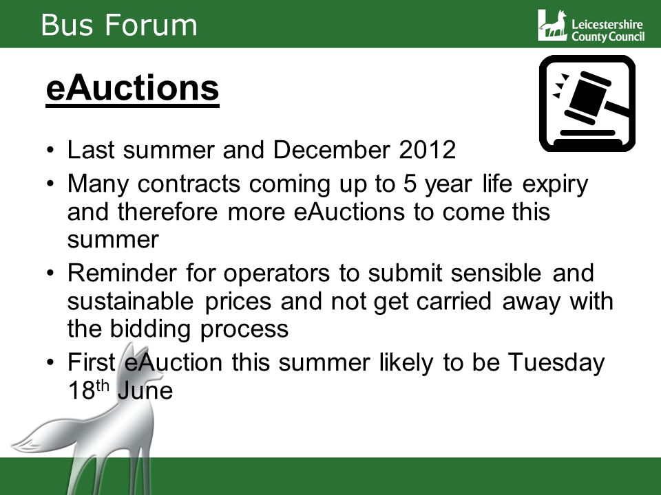 Bus Forum eAuctions Last summer and December 2012 Many contracts coming up to 5 year life expiry and therefore more eAuctions to come this summer Reminder for operators to submit sensible and sustainable prices and not get carried away with the bidding process First eAuction this summer likely to be Tuesday 18 th June
