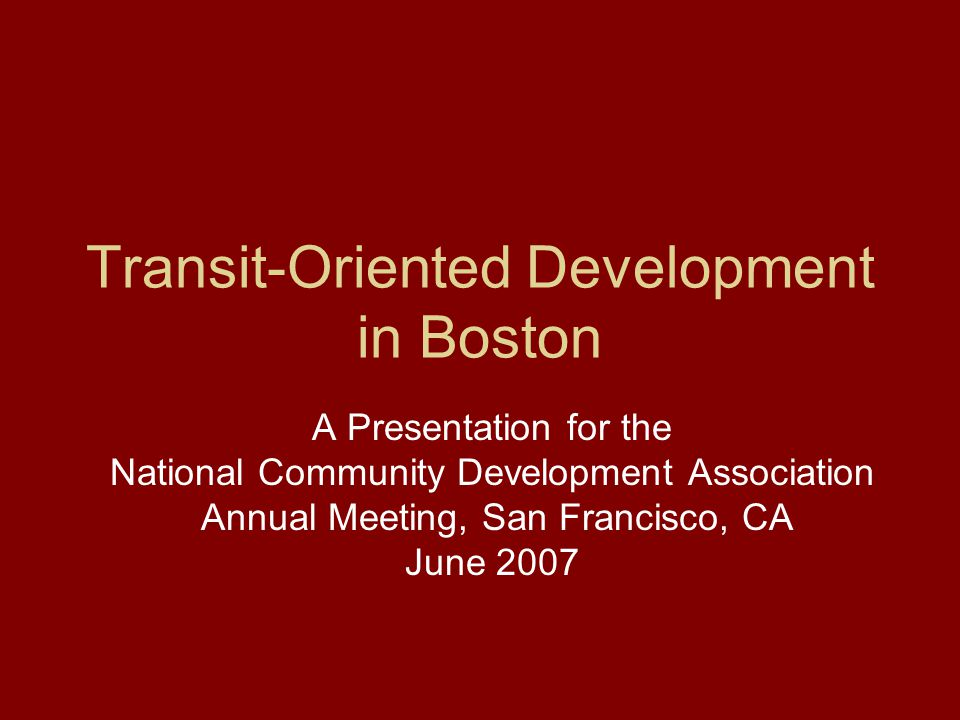 Transit-Oriented Development in Boston A Presentation for the National Community Development Association Annual Meeting, San Francisco, CA June 2007